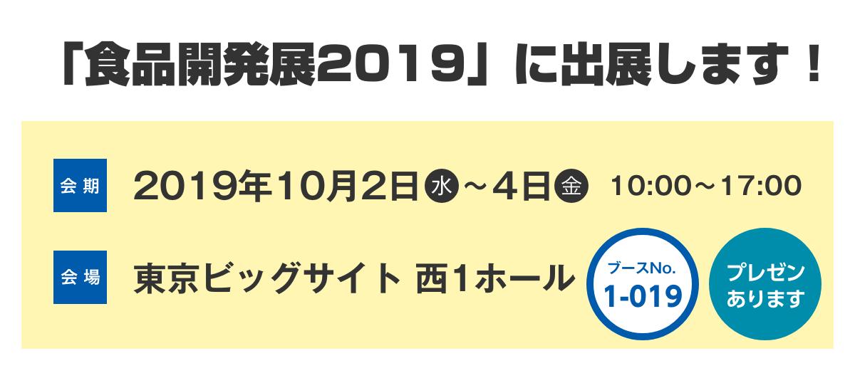 「食品開発展2019」に出展します!会期は2019年10月2日水曜日から10月4日金曜日、時間は10時から17時まで。会場は東京ビッグサイト西1ホールのブースナンバー1-019です。プレゼンあります!