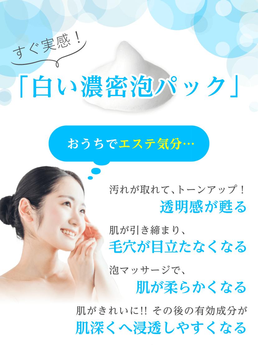 すぐ実感!「白い濃密泡パック」汚れが取れて、トーンアップ!透明感が蘇る/肌が引き締まり、毛穴が目立たなくなる/泡マッサージで、肌が柔らかくなる/肌が綺麗に!その後の有効成分が肌深くへ浸透しやすくなる